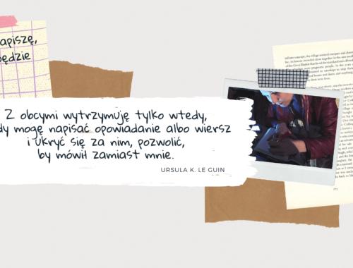 Cytat z Ursuli K. Le Guin: Z obcymi wytrzymuję tylko wtedy, kiedy mogę napisać opowiadanie albo wiersz i ukryć się za nim, pozwolić, by mówił zamiast mnie.